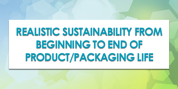 Realistic Sustainability from Beginning to End of Product/Packaging Life